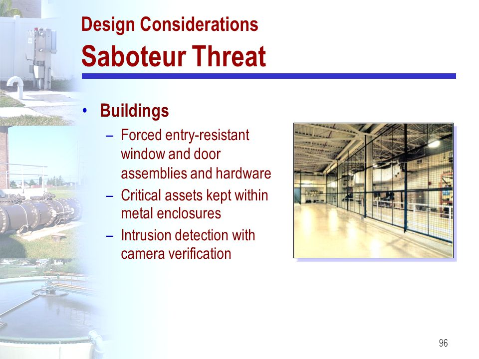 96 Design Considerations Saboteur Threat Buildings –Forced entry-resistant window and door assemblies and hardware –Critical assets kept within metal