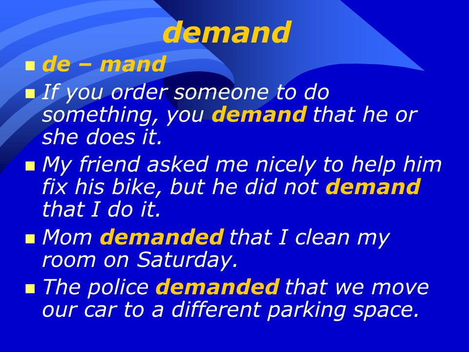 demand n de – mand n If you order someone to do something, you demand that he or she does it. n My friend asked me nicely to help him fix his bike, bu