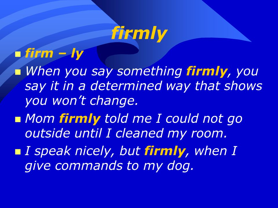 firmly n firm – ly n When you say something firmly, you say it in a determined way that shows you won't change. n Mom firmly told me I could not go ou