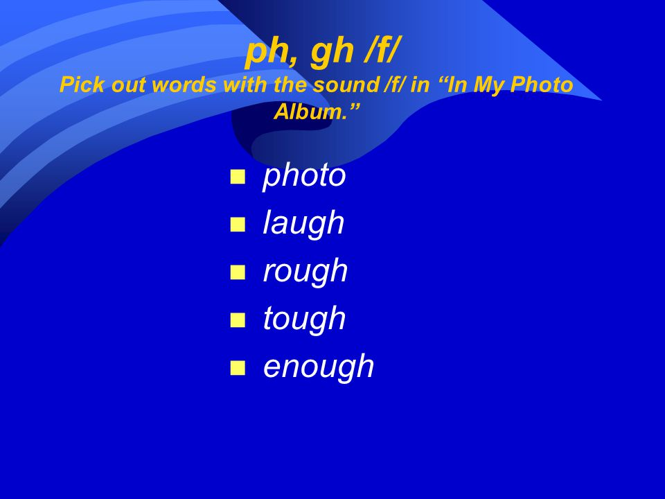 ph, gh /f/ Pick out words with the sound /f/ in In My Photo Album. n photo n laugh n rough n tough n enough
