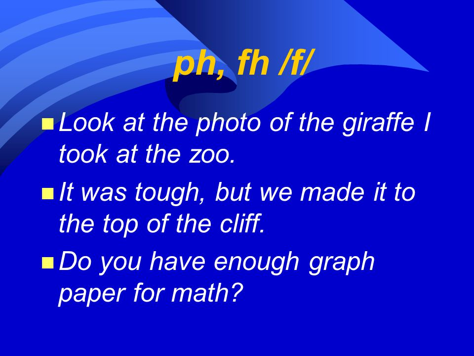 ph, fh /f/ n Look at the photo of the giraffe I took at the zoo. n It was tough, but we made it to the top of the cliff. n Do you have enough graph pa