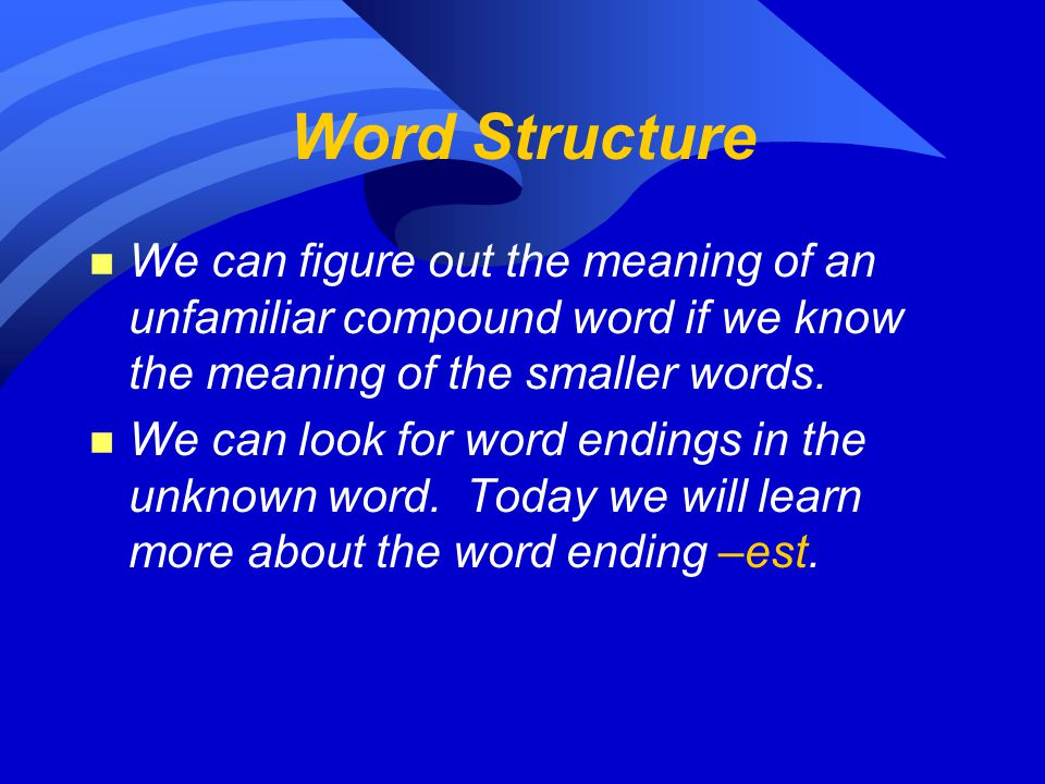 Word Structure n We can figure out the meaning of an unfamiliar compound word if we know the meaning of the smaller words.