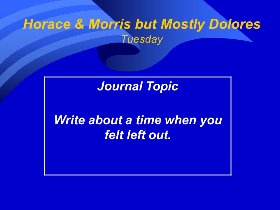 Horace & Morris but Mostly Dolores Tuesday Journal Topic Write about a time when you felt left out.
