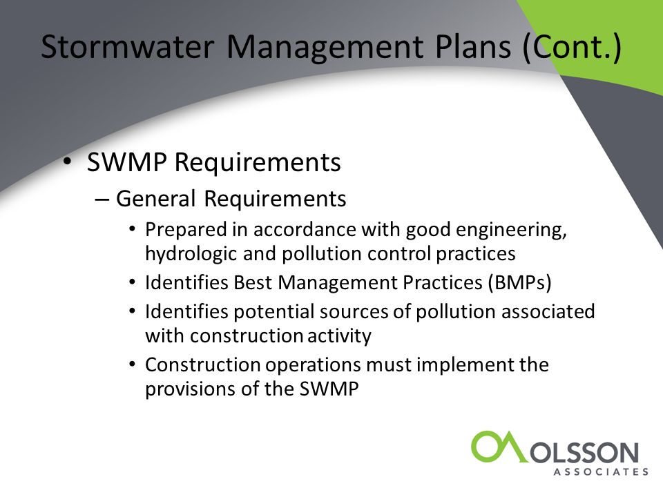 Stormwater Management Plans (Cont.) SWMP Requirements – General Requirements Prepared in accordance with good engineering, hydrologic and pollution control practices Identifies Best Management Practices (BMPs) Identifies potential sources of pollution associated with construction activity Construction operations must implement the provisions of the SWMP