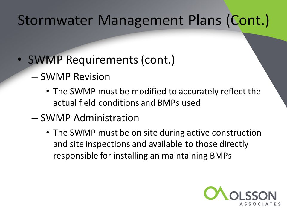 Stormwater Management Plans (Cont.) SWMP Requirements (cont.) – SWMP Revision The SWMP must be modified to accurately reflect the actual field conditions and BMPs used – SWMP Administration The SWMP must be on site during active construction and site inspections and available to those directly responsible for installing an maintaining BMPs