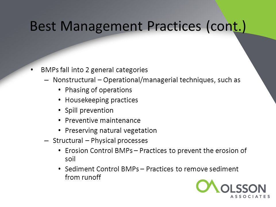 Best Management Practices (cont.) BMPs fall into 2 general categories – Nonstructural – Operational/managerial techniques, such as Phasing of operations Housekeeping practices Spill prevention Preventive maintenance Preserving natural vegetation – Structural – Physical processes Erosion Control BMPs – Practices to prevent the erosion of soil Sediment Control BMPs – Practices to remove sediment from runoff