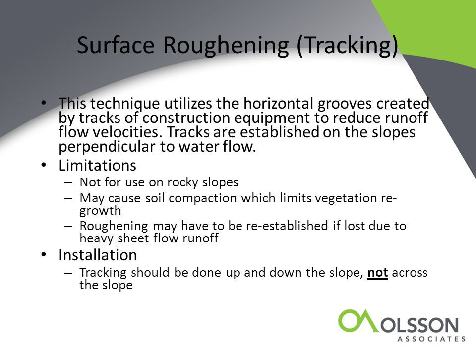 Surface Roughening (Tracking) This technique utilizes the horizontal grooves created by tracks of construction equipment to reduce runoff flow velocit