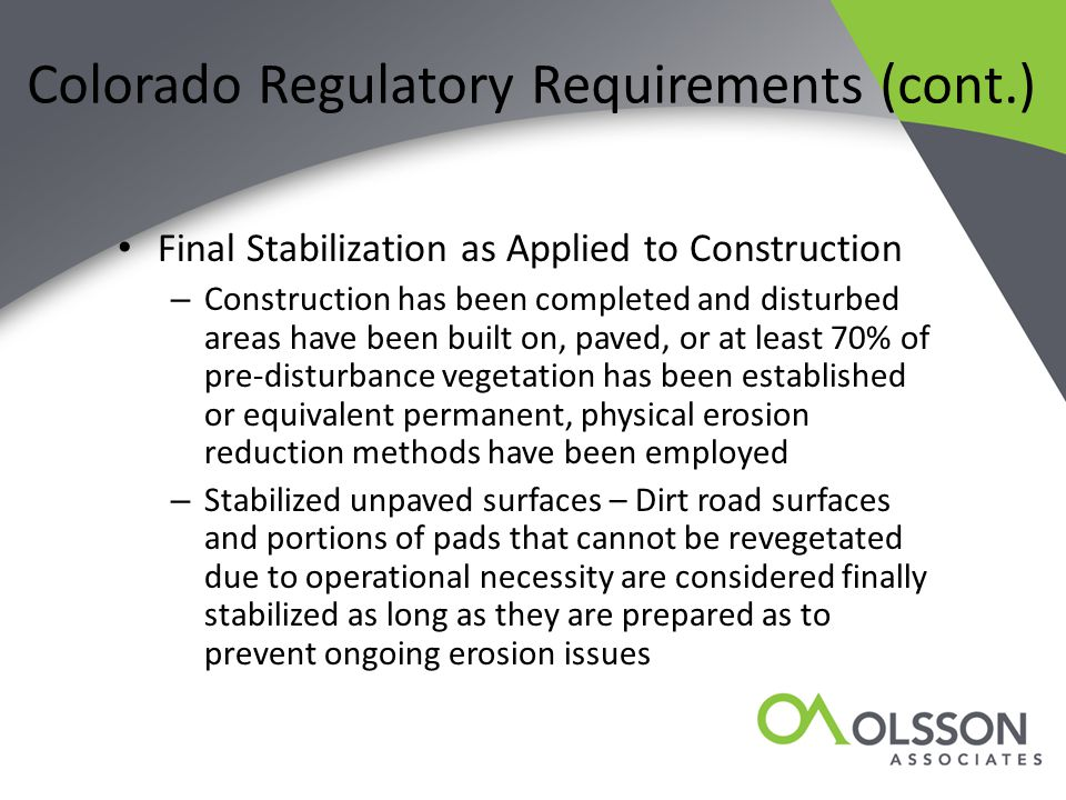 Colorado Regulatory Requirements (cont.) Final Stabilization as Applied to Construction – Construction has been completed and disturbed areas have been built on, paved, or at least 70% of pre-disturbance vegetation has been established or equivalent permanent, physical erosion reduction methods have been employed – Stabilized unpaved surfaces – Dirt road surfaces and portions of pads that cannot be revegetated due to operational necessity are considered finally stabilized as long as they are prepared as to prevent ongoing erosion issues