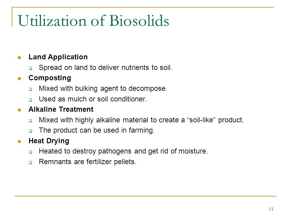 11 Utilization of Biosolids Land Application  Spread on land to deliver nutrients to soil.