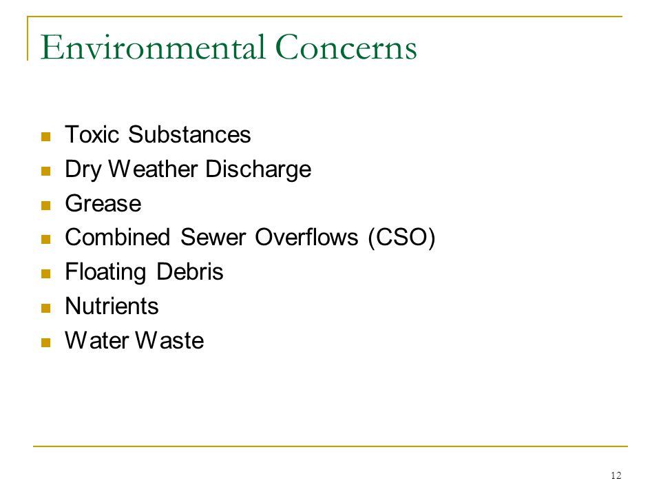 12 Environmental Concerns Toxic Substances Dry Weather Discharge Grease Combined Sewer Overflows (CSO) Floating Debris Nutrients Water Waste