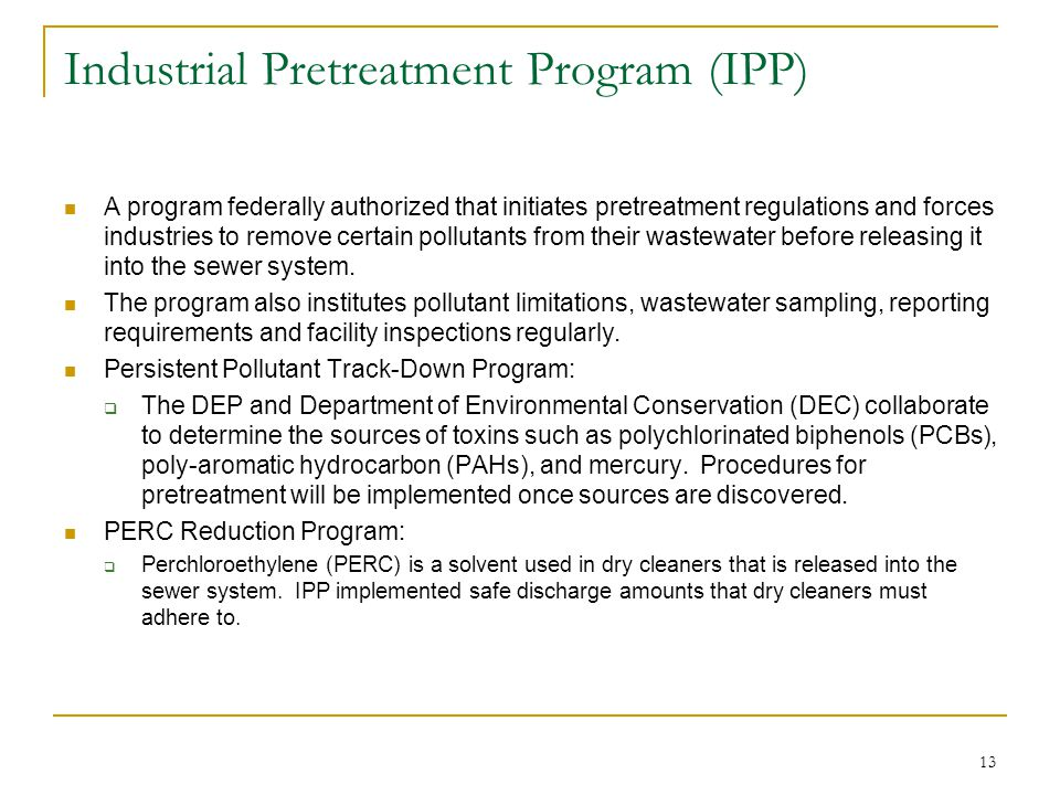 13 Industrial Pretreatment Program (IPP) A program federally authorized that initiates pretreatment regulations and forces industries to remove certain pollutants from their wastewater before releasing it into the sewer system.