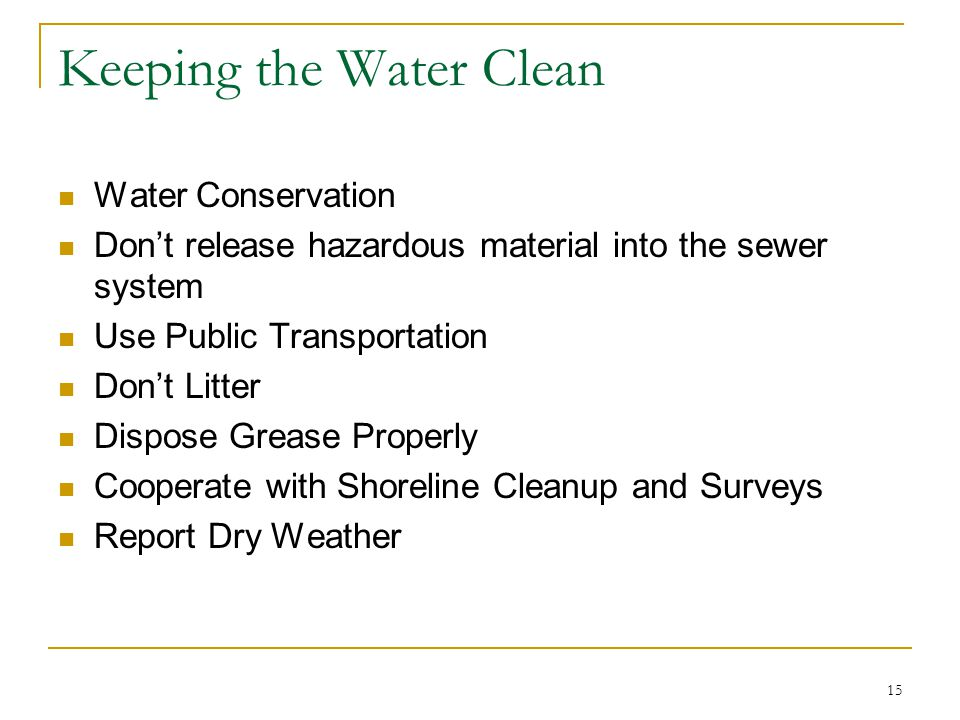 15 Keeping the Water Clean Water Conservation Don't release hazardous material into the sewer system Use Public Transportation Don't Litter Dispose Grease Properly Cooperate with Shoreline Cleanup and Surveys Report Dry Weather