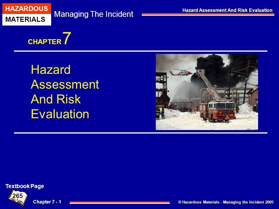 © Hazardous Materials - Managing the Incident 2005 Managing The Incident HAZARDOUS MATERIALS Chapter 7 - 22 Hazard Assessment And Risk Evaluation Physical Properties Volatility Evaporation Rate Expansion Ratio Vapor Pressure Solubility Miscibility Degree Of Solubility Viscosity 6 Poison