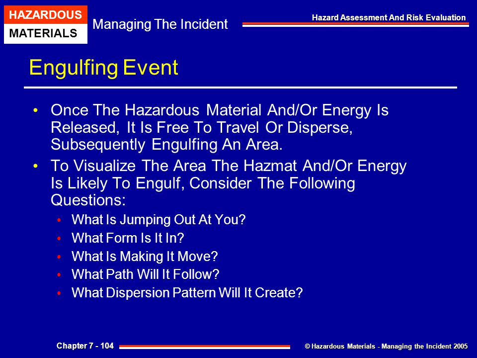 © Hazardous Materials - Managing the Incident 2005 Managing The Incident HAZARDOUS MATERIALS Chapter 7 - 104 Hazard Assessment And Risk Evaluation Eng
