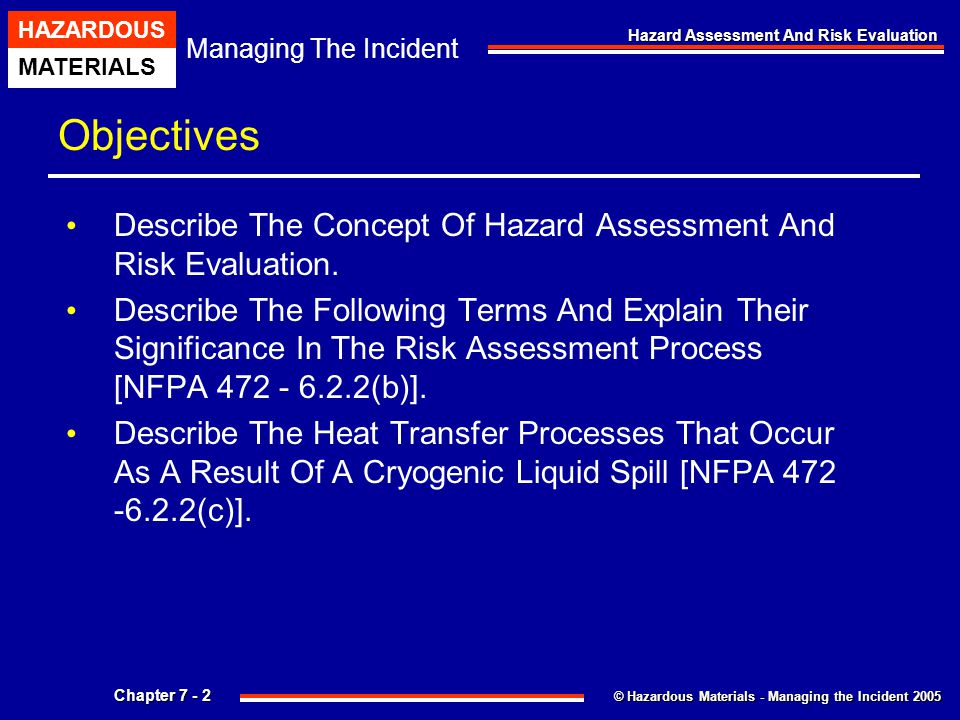 © Hazardous Materials - Managing the Incident 2005 Managing The Incident HAZARDOUS MATERIALS Chapter 7 - 13 Hazard Assessment And Risk Evaluation Introduction Topics Include: Understanding Hazardous Materials Behavior Outlining The Common Sources Of Hazard Information Evaluating Risks Determining Response Objectives