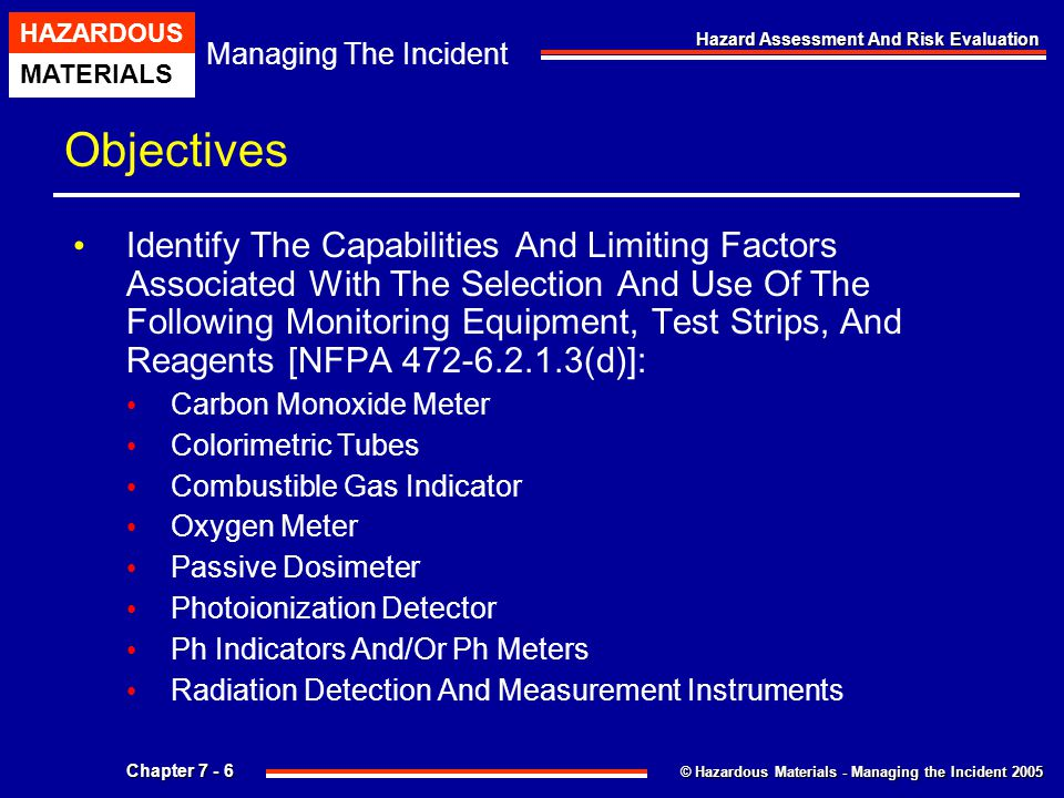 © Hazardous Materials - Managing the Incident 2005 Managing The Incident HAZARDOUS MATERIALS Chapter 7 - 7 Hazard Assessment And Risk Evaluation Objectives Reagants Test Strips Describe The Basic Identification Tools And Detection Devices For Each Of The Following [ NFPA 472-6.2.1.1(g)]: Nerve Agents Vesicants (Blister Agents) Biological Agents And Toxins Irritants (Riot Control Agents) Identify Two Methods For Determining The Pressure In Bulk Packaging Or Facility Containers [NFPA 472- 6.2.2(f)].
