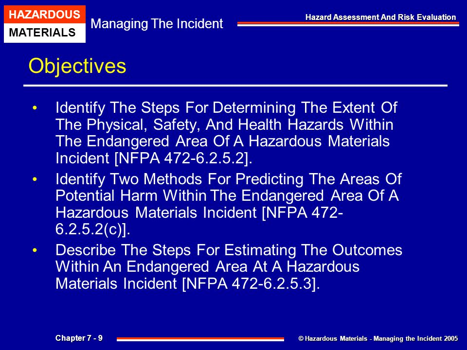 © Hazardous Materials - Managing the Incident 2005 Managing The Incident HAZARDOUS MATERIALS Chapter 7 - 10 Hazard Assessment And Risk Evaluation Objectives Describe The Steps For Determining Response Objectives (Defensive, Offensive, And Nonintervention) Given An Analysis Of A Hazardous Materials Incident.