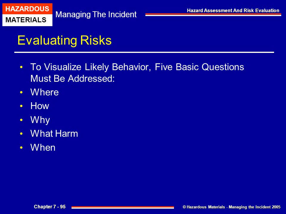 © Hazardous Materials - Managing the Incident 2005 Managing The Incident HAZARDOUS MATERIALS Chapter 7 - 95 Hazard Assessment And Risk Evaluation Eval