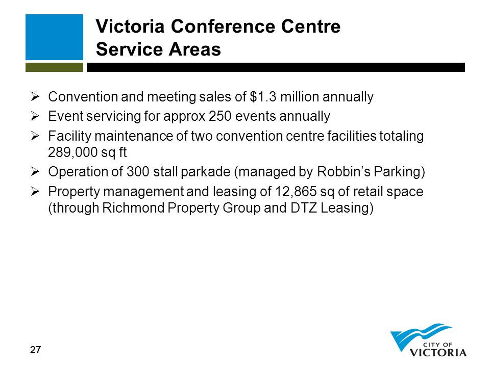 27 Victoria Conference Centre Service Areas  Convention and meeting sales of $1.3 million annually  Event servicing for approx 250 events annually 