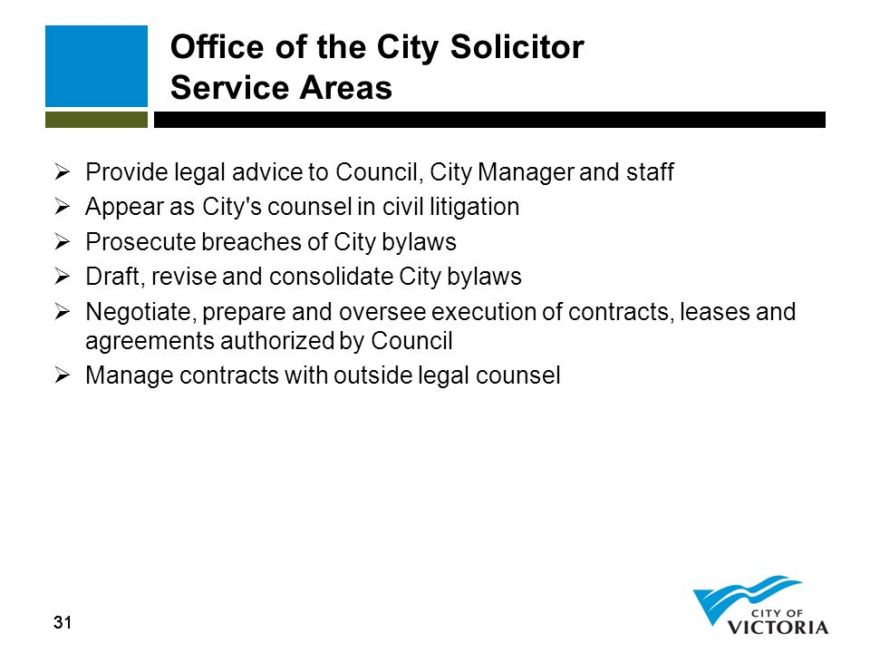 31 Office of the City Solicitor Service Areas  Provide legal advice to Council, City Manager and staff  Appear as City's counsel in civil litigation
