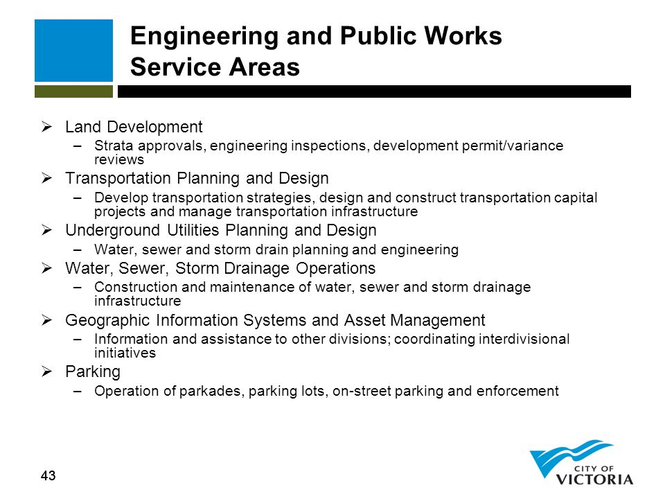 43 Engineering and Public Works Service Areas  Land Development –Strata approvals, engineering inspections, development permit/variance reviews  Tra