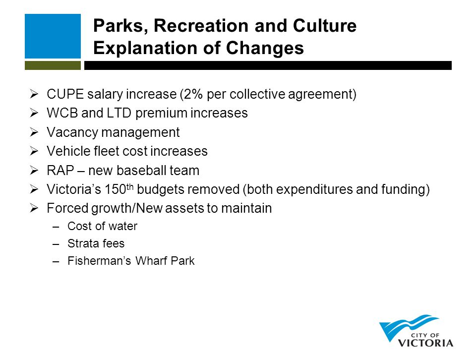 Parks, Recreation and Culture Explanation of Changes  CUPE salary increase (2% per collective agreement)  WCB and LTD premium increases  Vacancy ma