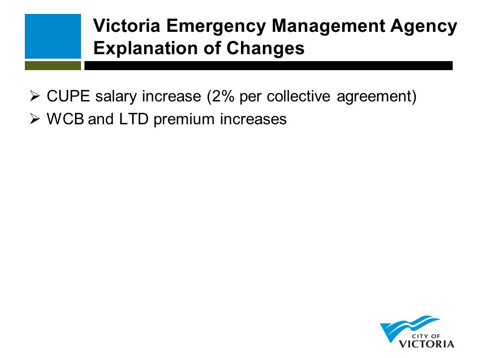 Victoria Emergency Management Agency Explanation of Changes  CUPE salary increase (2% per collective agreement)  WCB and LTD premium increases