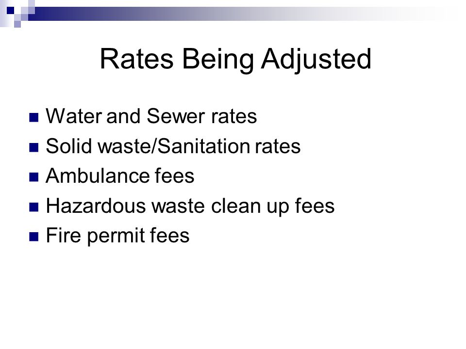 Rates Being Adjusted Water and Sewer rates Solid waste/Sanitation rates Ambulance fees Hazardous waste clean up fees Fire permit fees