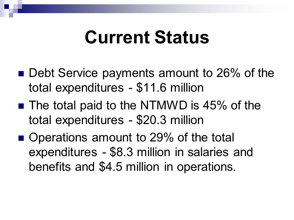 Current Status Debt Service payments amount to 26% of the total expenditures - $11.6 million The total paid to the NTMWD is 45% of the total expenditures - $20.3 million Operations amount to 29% of the total expenditures - $8.3 million in salaries and benefits and $4.5 million in operations.