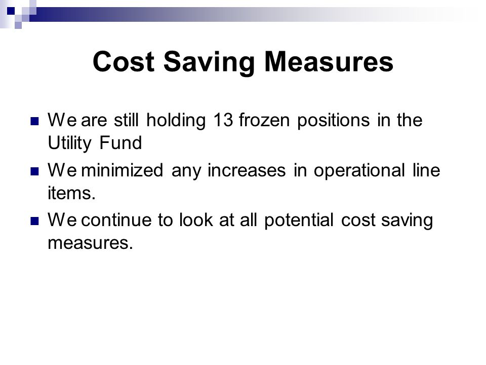 Cost Saving Measures We are still holding 13 frozen positions in the Utility Fund We minimized any increases in operational line items.