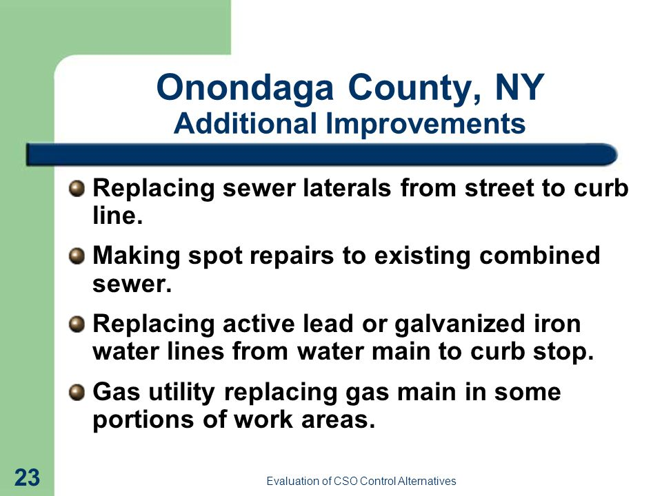 Evaluation of CSO Control Alternatives 23 Onondaga County, NY Additional Improvements Replacing sewer laterals from street to curb line.