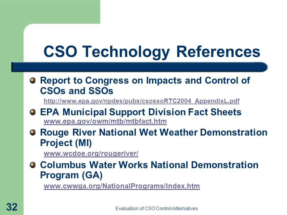 Evaluation of CSO Control Alternatives 32 CSO Technology References Report to Congress on Impacts and Control of CSOs and SSOs http://www.epa.gov/npdes/pubs/csossoRTC2004_AppendixL.pdf EPA Municipal Support Division Fact Sheets www.epa.gov/owm/mtb/mtbfact.htm Rouge River National Wet Weather Demonstration Project (MI) www.wcdoe.org/rougeriver/ Columbus Water Works National Demonstration Program (GA) www.cwwga.org/NationalPrograms/Index.htm