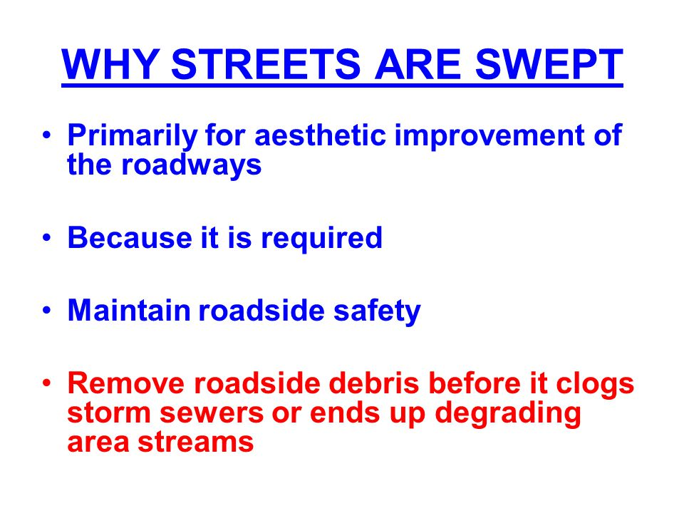 WHY STREETS ARE SWEPT Primarily for aesthetic improvement of the roadways Because it is required Maintain roadside safety Remove roadside debris befor
