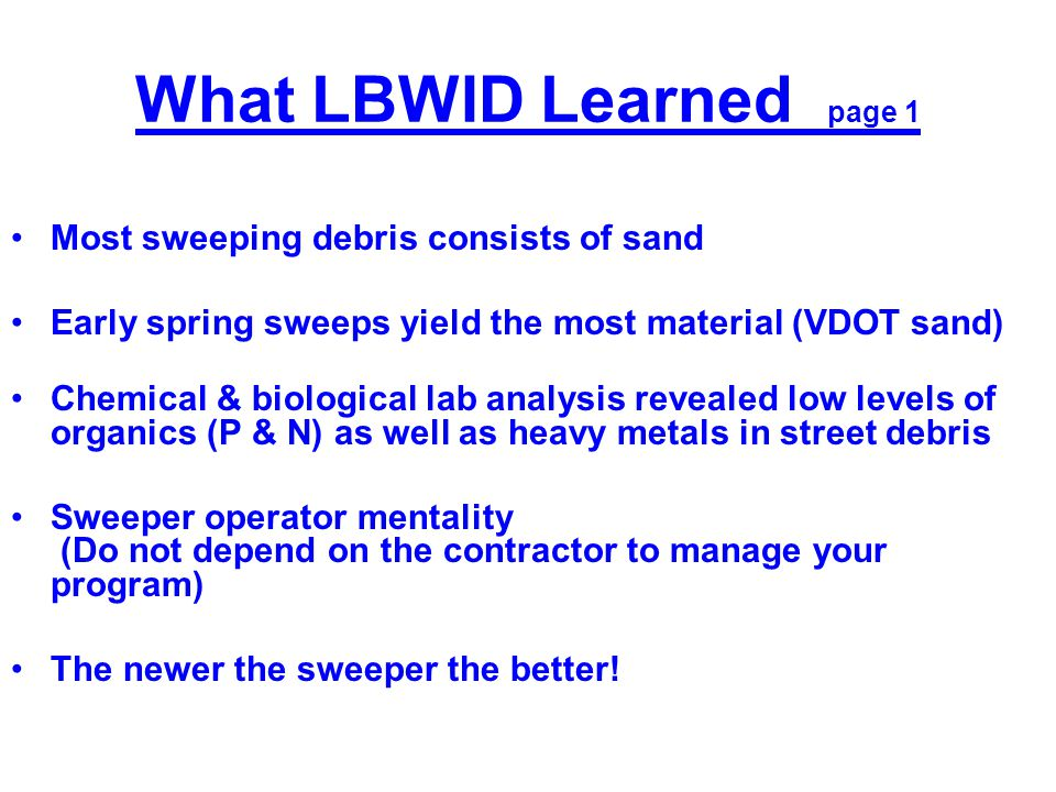 What LBWID Learned page 1 Most sweeping debris consists of sand Early spring sweeps yield the most material (VDOT sand) Chemical & biological lab analysis revealed low levels of organics (P & N) as well as heavy metals in street debris Sweeper operator mentality (Do not depend on the contractor to manage your program) The newer the sweeper the better!
