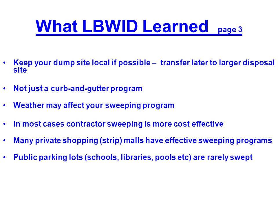 What LBWID Learned page 3 Keep your dump site local if possible – transfer later to larger disposal site Not just a curb-and-gutter program Weather ma