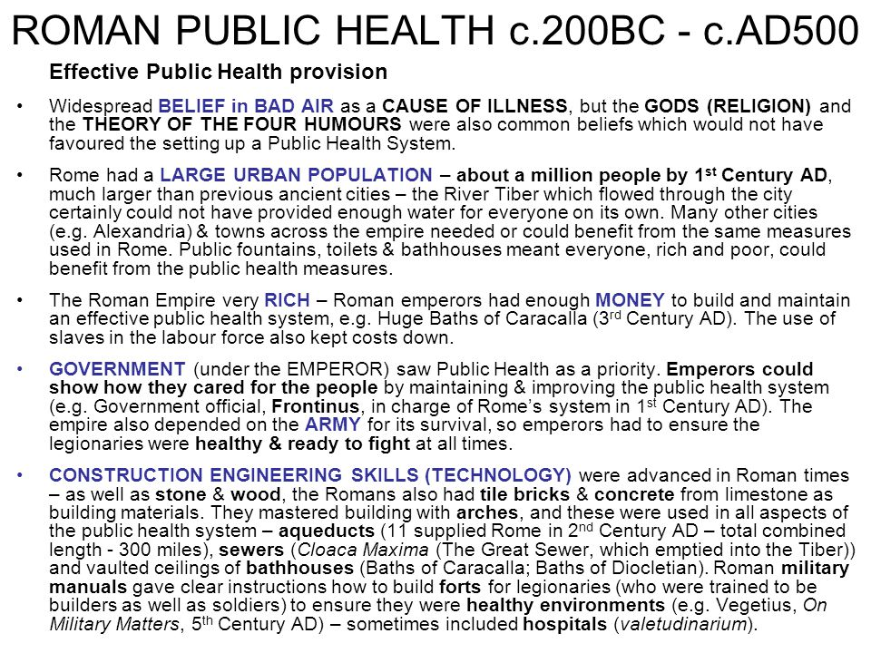 ROMAN PUBLIC HEALTH c.200BC - c.AD500 Effective Public Health provision Widespread BELIEF in BAD AIR as a CAUSE OF ILLNESS, but the GODS (RELIGION) an