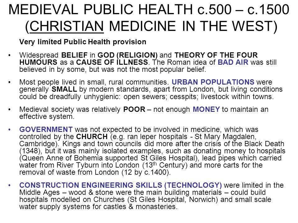 MEDIEVAL PUBLIC HEALTH c.500 – c.1500 (CHRISTIAN MEDICINE IN THE WEST) Very limited Public Health provision Widespread BELIEF in GOD (RELIGION) and TH