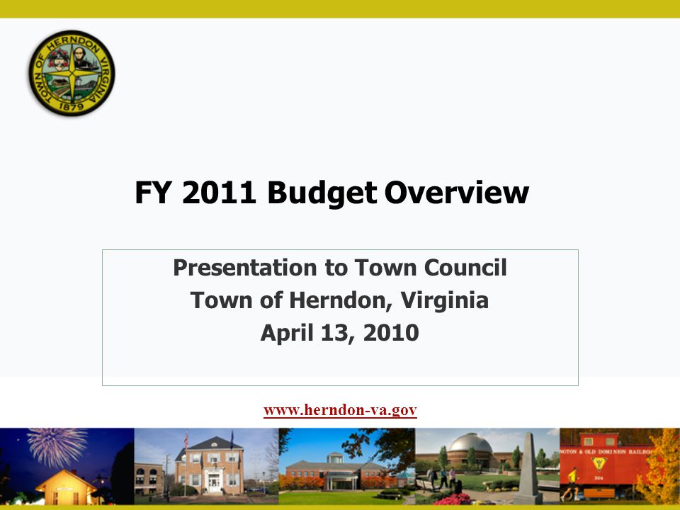 FY 2011 Budget Overview Presentation to Town Council Town of Herndon, Virginia April 13, 2010 www.herndon-va.gov