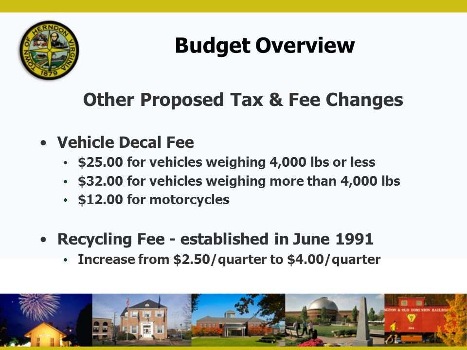 Budget Overview Other Proposed Tax & Fee Changes Vehicle Decal Fee $25.00 for vehicles weighing 4,000 lbs or less $32.00 for vehicles weighing more th