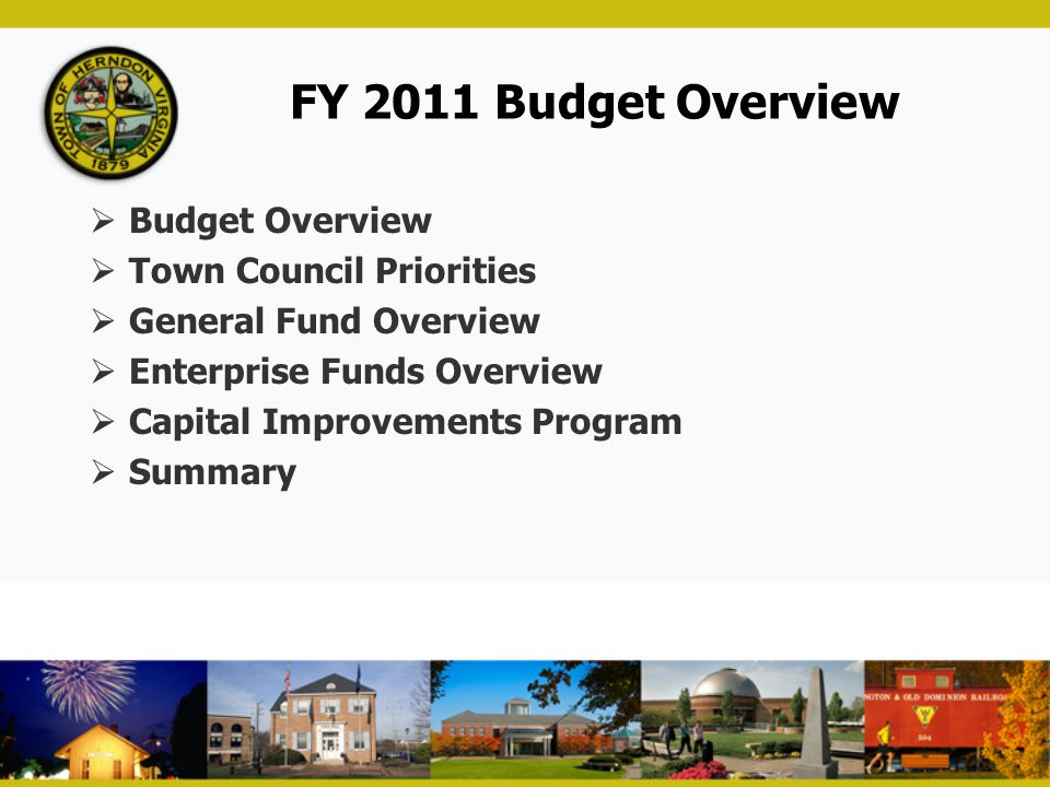 FY 2011 Budget Overview  Budget Overview  Town Council Priorities  General Fund Overview  Enterprise Funds Overview  Capital Improvements Program