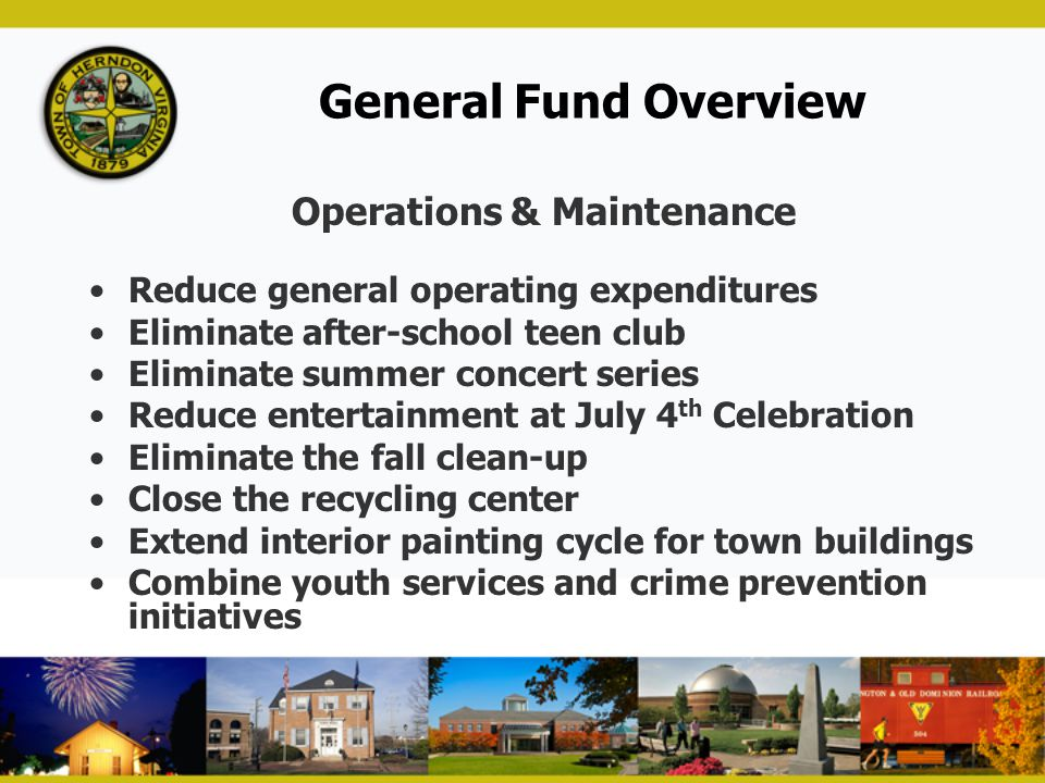 General Fund Overview Operations & Maintenance Reduce general operating expenditures Eliminate after-school teen club Eliminate summer concert series