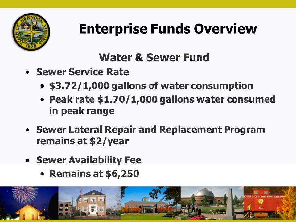 Enterprise Funds Overview Water & Sewer Fund Sewer Service Rate $3.72/1,000 gallons of water consumption Peak rate $1.70/1,000 gallons water consumed