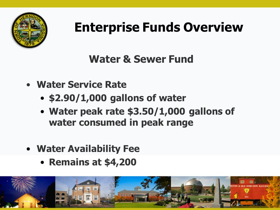 Enterprise Funds Overview Water & Sewer Fund Water Service Rate $2.90/1,000 gallons of water Water peak rate $3.50/1,000 gallons of water consumed in