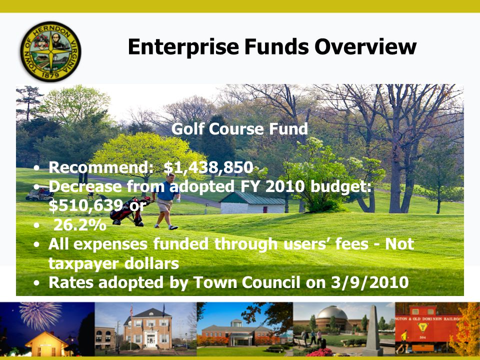 Enterprise Funds Overview Golf Course Fund Recommend: $1,438,850 Decrease from adopted FY 2010 budget: $510,639 or 26.2% All expenses funded through u