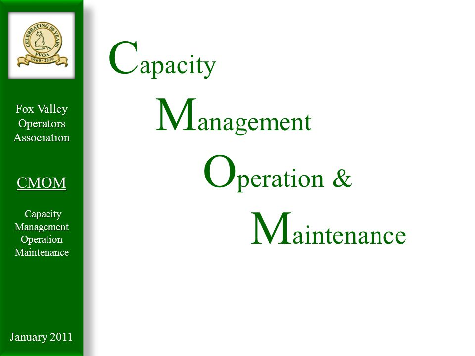 Fox Valley OperatorsAssociationCMOM Capacity Management Capacity ManagementOperationMaintenance January 2011 Background  Late 1800's Germ Theory by Koch & Pasteur  1900 Beginning of the Profession Water Quality linked to Health Risks Water Quality linked to Health Risks Protection of drinking water sources Protection of drinking water sources Major Cities begin development of sanitation Major Cities begin development of sanitation Chicago's Sanitary and Ship Canal Chicago's Sanitary and Ship Canal  1910 – 20's Treatment processes developed Cities start to boom Cities start to boom Higher density creates need for treatment Higher density creates need for treatment Constructing sedimentation tanks Constructing sedimentation tanks get the big stuff out get the big stuff out  1930 – 40's Treatment advances More growth – more pollution More growth – more pollution WPA projects create funding source for POTWs WPA projects create funding source for POTWs But Implementation of treatment not uniform But Implementation of treatment not uniform