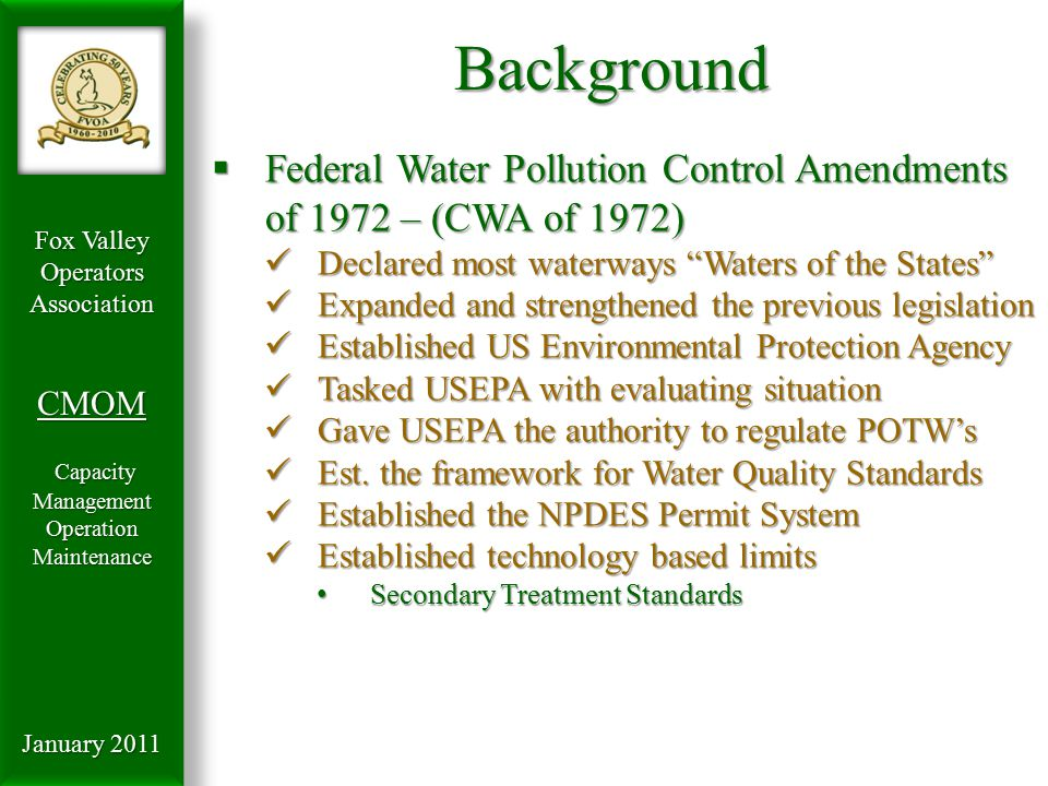 Fox Valley OperatorsAssociationCMOM Capacity Management Capacity ManagementOperationMaintenance January 2011 Background  Federal Water Pollution Control Amendments of 1972 – (CWA of 1972) Declared most waterways Waters of the States Declared most waterways Waters of the States Expanded and strengthened the previous legislation Expanded and strengthened the previous legislation Established US Environmental Protection Agency Established US Environmental Protection Agency Tasked USEPA with evaluating situation Tasked USEPA with evaluating situation Gave USEPA the authority to regulate POTW's Gave USEPA the authority to regulate POTW's Est.