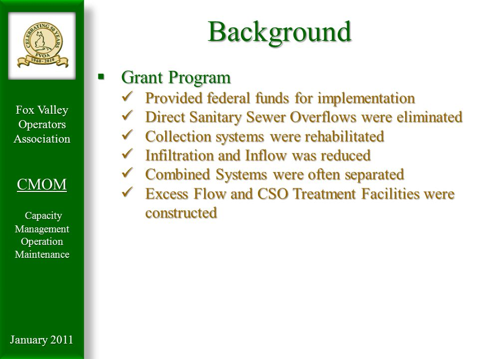 Fox Valley OperatorsAssociationCMOM Capacity Management Capacity ManagementOperationMaintenance January 2011 Background  Water Quality Act of 1987 Amended Water Quality Standards and procedures Amended Water Quality Standards and procedures Added regulation of biosolids Added regulation of biosolids MS-4 permit system for storm water MS-4 permit system for storm water Increased regulation of non-point discharges Increased regulation of non-point discharges Eliminated Grant Funding Eliminated Grant Funding Established Revolving Loan Fund Established Revolving Loan Fund  Results More stringent Water Quality Standards More stringent Water Quality Standards POTW's forced to focus on treatment technology POTW's forced to focus on treatment technology Unfunded mandates equated to increase user rates Unfunded mandates equated to increase user rates Investment into collection system rehab slowed Investment into collection system rehab slowed