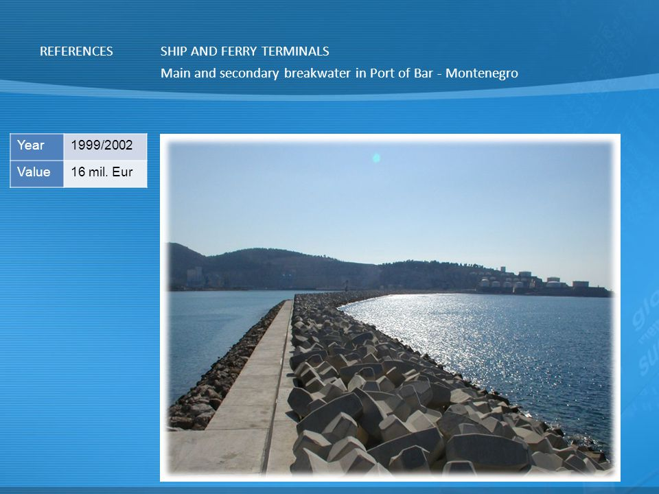 REFERENCESSHIP AND FERRY TERMINALS Main and secondary breakwater in Port of Bar - Montenegro Year1999/2002 Value16 mil.
