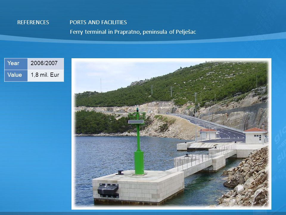 REFERENCES Ferry terminal in Prapratno, peninsula of Pelješac PORTS AND FACILITIES Year2006/2007 Value1,8 mil.