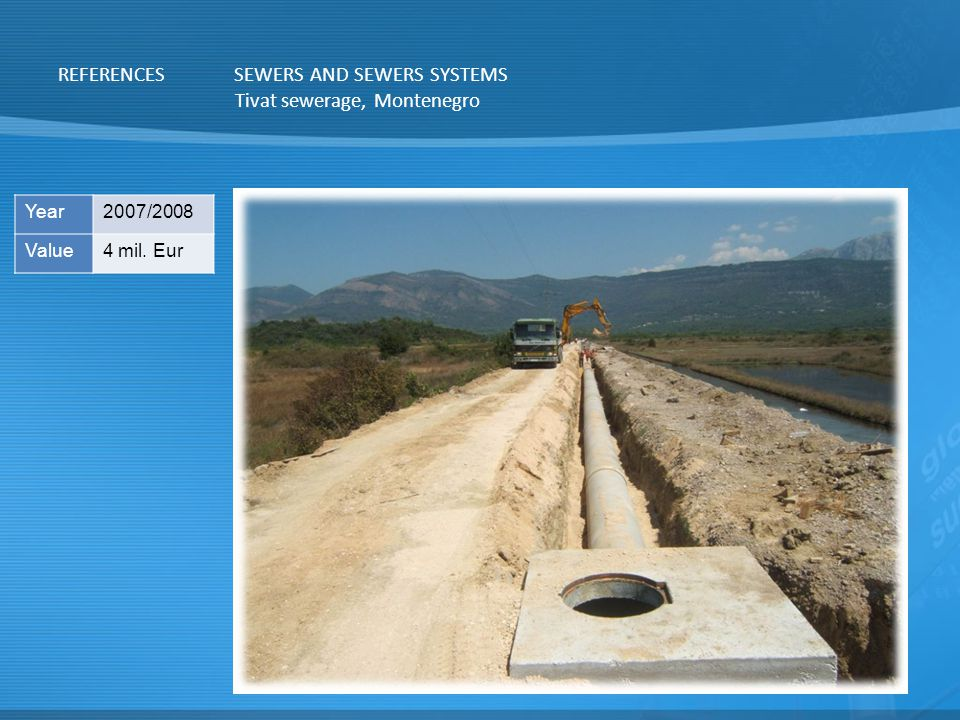 REFERENCESSEWERS AND SEWERS SYSTEMS Tivat sewerage, Montenegro Year2007/2008 Value4 mil. Eur